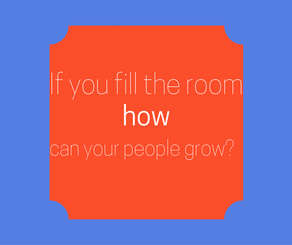 If you fill the room, how can your people grow