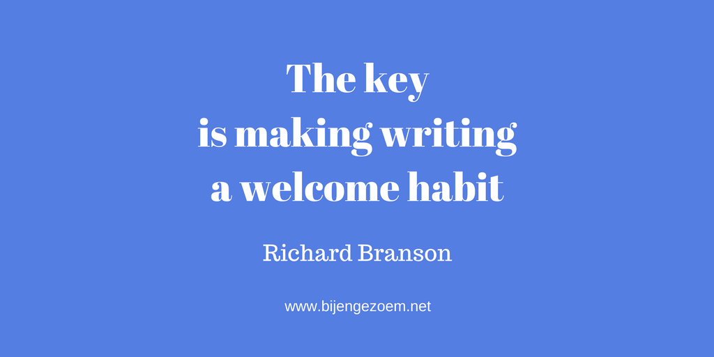 The key is making writing a welcome habit- Richard Branson