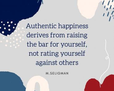 Seligman Quote: Authentic happiness derives from raising the bar for yourself, not rating yourself against others