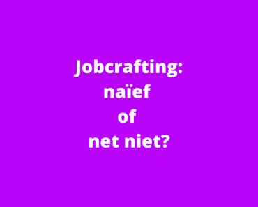 Jobcrafting: naïef of net niet